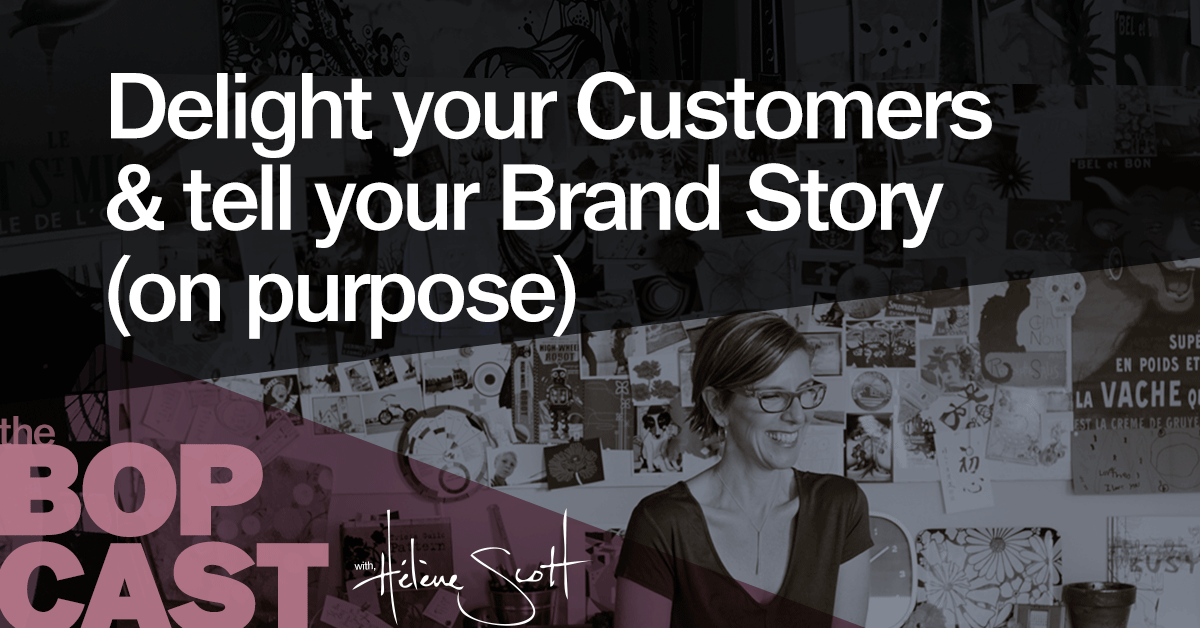 BOP 001: Delight your Customers & tell your Brand Story (on purpose)